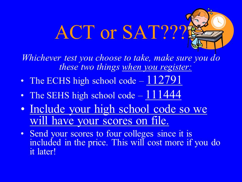 ACT or SAT Whichever test you choose to take, make sure you do these two things when you register: