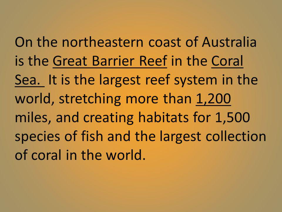 On the northeastern coast of Australia is the Great Barrier Reef in the Coral Sea.