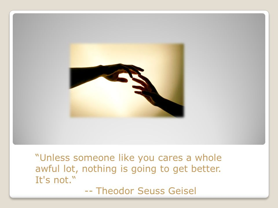 Unless someone like you cares a whole awful lot, nothing is going to get better. It s not.