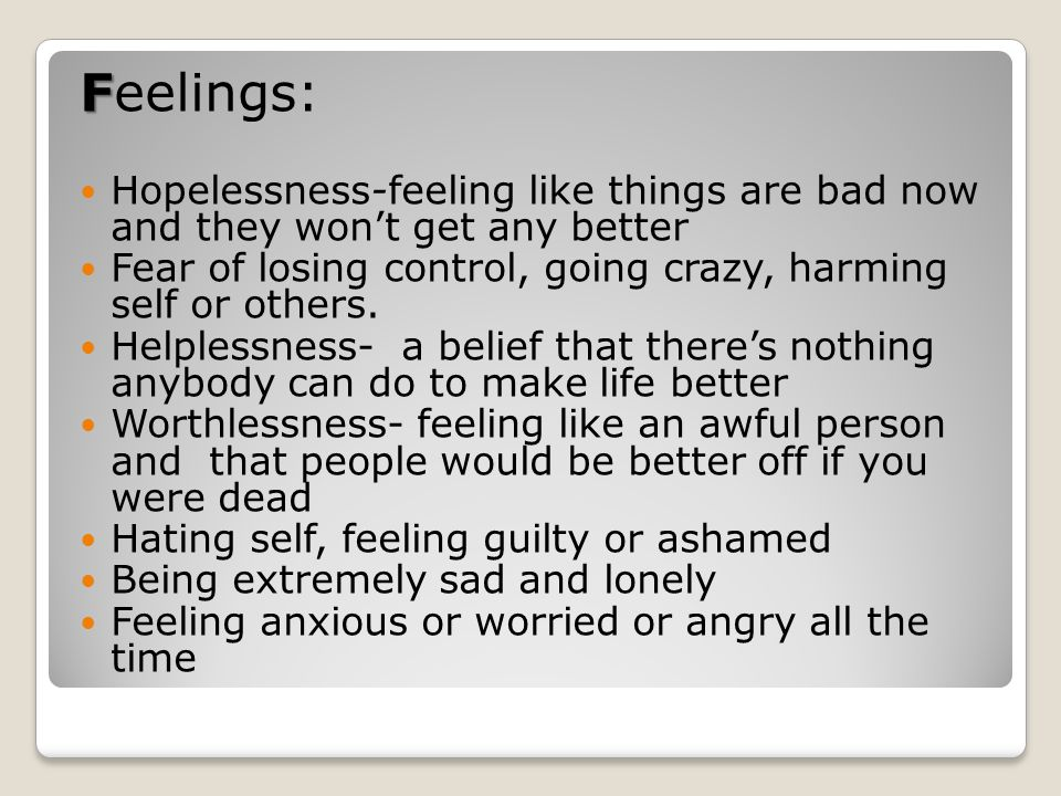 Feelings: Hopelessness-feeling like things are bad now and they won't get any better. Fear of losing control, going crazy, harming self or others.