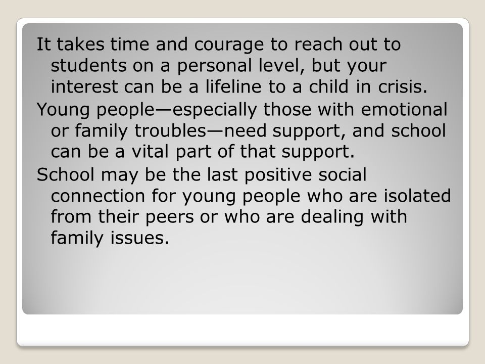 It takes time and courage to reach out to students on a personal level, but your interest can be a lifeline to a child in crisis.