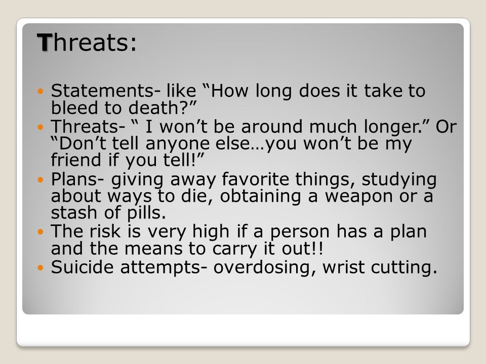 Threats: Statements- like How long does it take to bleed to death