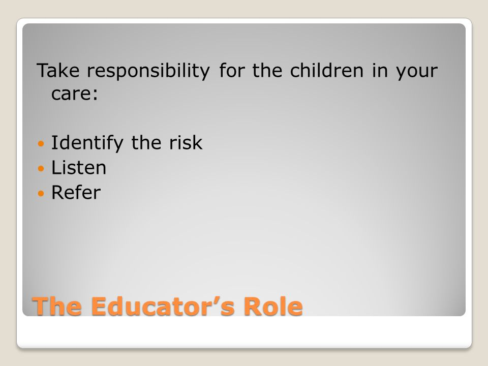 The Educator's Role Take responsibility for the children in your care: