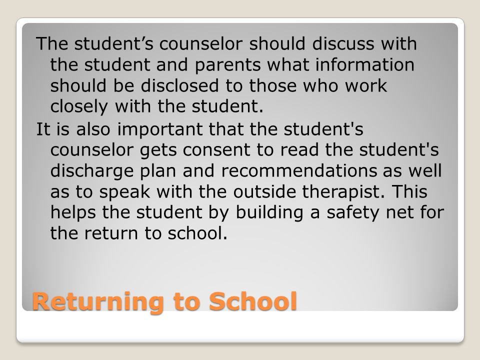 The student's counselor should discuss with the student and parents what information should be disclosed to those who work closely with the student. It is also important that the student s counselor gets consent to read the student s discharge plan and recommendations as well as to speak with the outside therapist. This helps the student by building a safety net for the return to school.