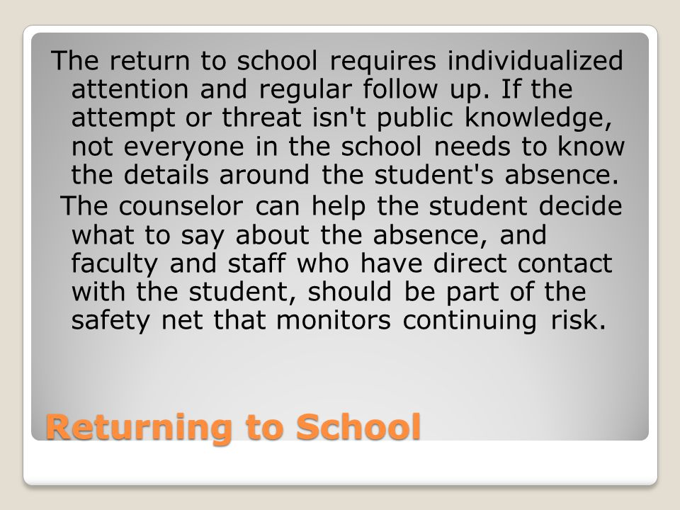 The return to school requires individualized attention and regular follow up. If the attempt or threat isn t public knowledge, not everyone in the school needs to know the details around the student s absence. The counselor can help the student decide what to say about the absence, and faculty and staff who have direct contact with the student, should be part of the safety net that monitors continuing risk.