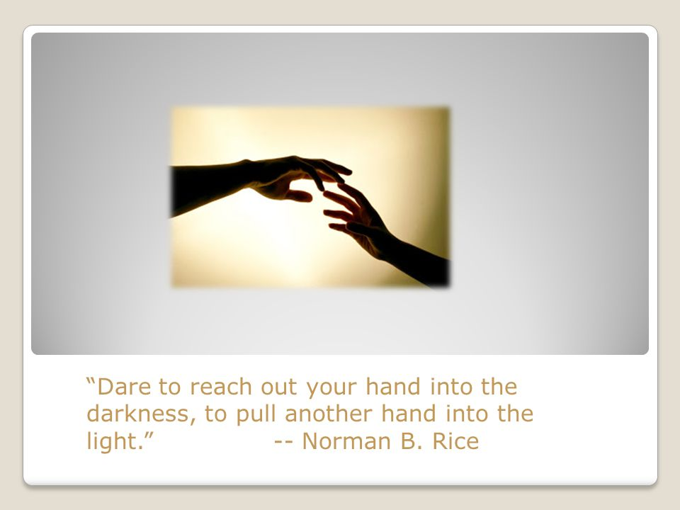 Dare to reach out your hand into the darkness, to pull another hand into the light. -- Norman B.
