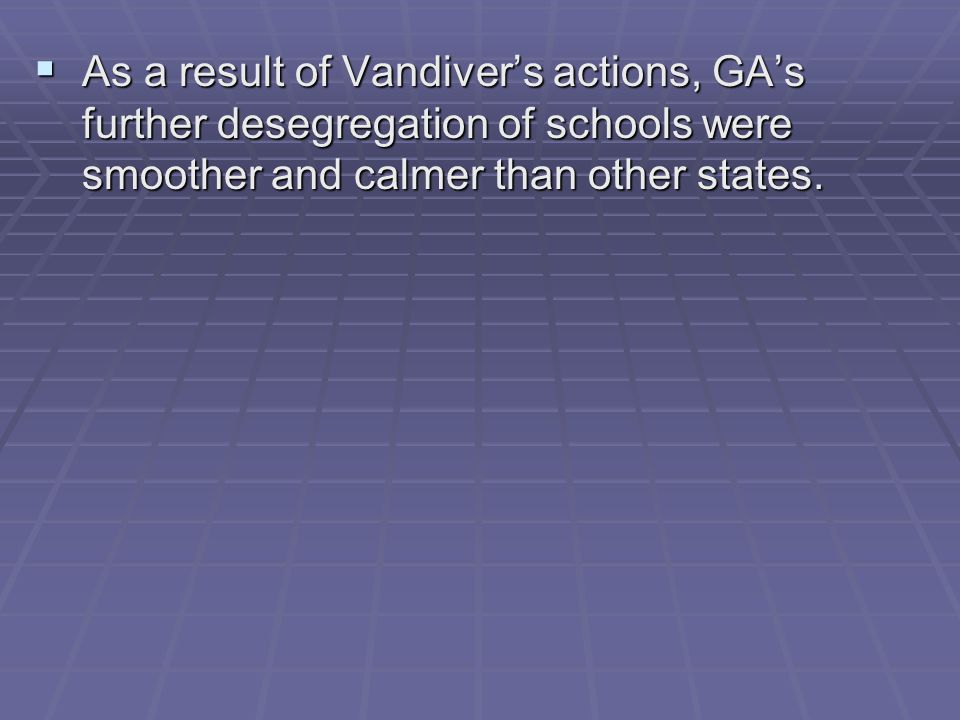 As a result of Vandiver's actions, GA's further desegregation of schools were smoother and calmer than other states.
