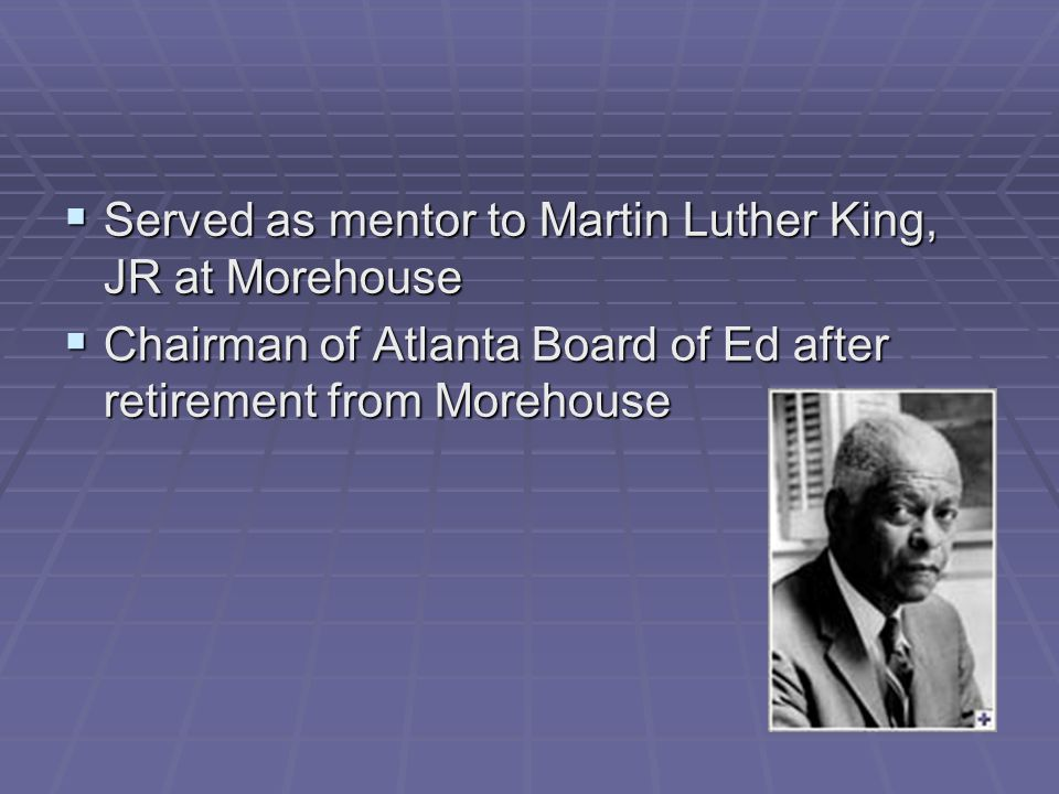 Served as mentor to Martin Luther King, JR at Morehouse