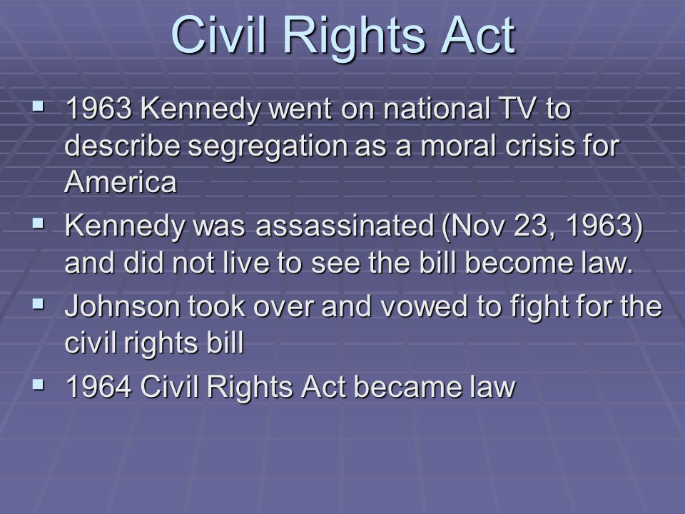 Civil Rights Act 1963 Kennedy went on national TV to describe segregation as a moral crisis for America.