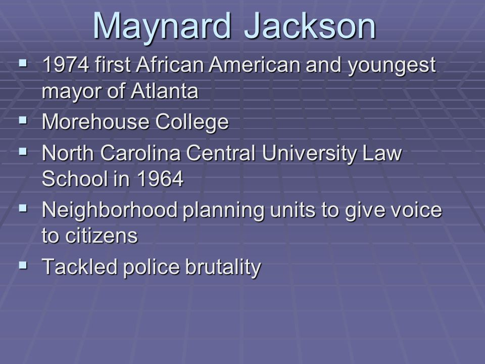 Maynard Jackson 1974 first African American and youngest mayor of Atlanta. Morehouse College. North Carolina Central University Law School in 1964.