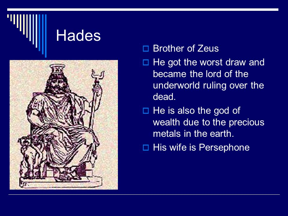 Hades Brother of Zeus. He got the worst draw and became the lord of the underworld ruling over the dead.