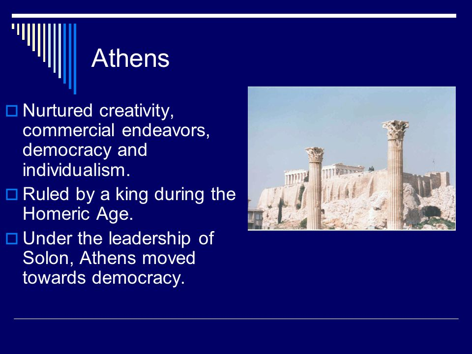 Athens Nurtured creativity, commercial endeavors, democracy and individualism. Ruled by a king during the Homeric Age.