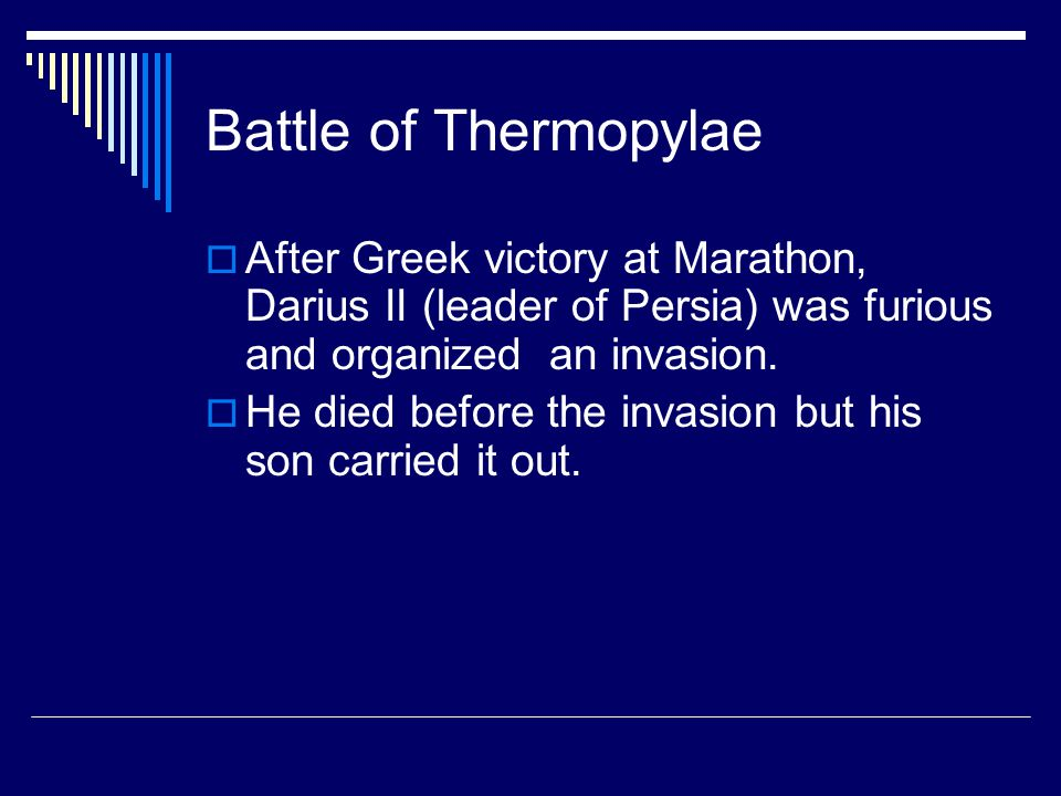 Battle of Thermopylae After Greek victory at Marathon, Darius II (leader of Persia) was furious and organized an invasion.
