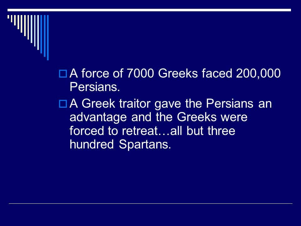 A force of 7000 Greeks faced 200,000 Persians.