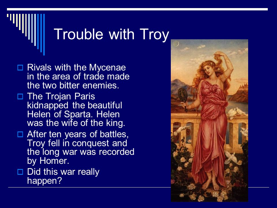 Trouble with Troy Rivals with the Mycenae in the area of trade made the two bitter enemies.