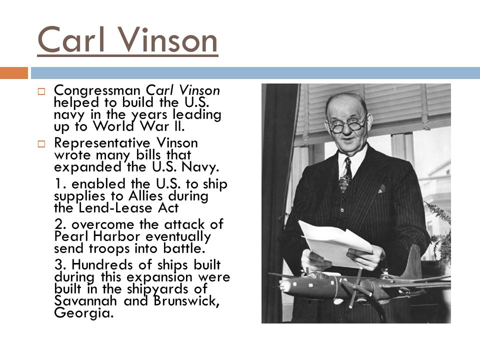 Carl Vinson Congressman Carl Vinson helped to build the U.S. navy in the years leading up to World War II.