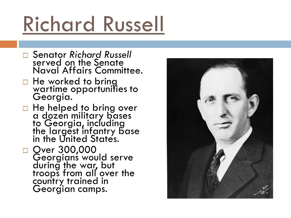 Richard Russell Senator Richard Russell served on the Senate Naval Affairs Committee. He worked to bring wartime opportunities to Georgia.