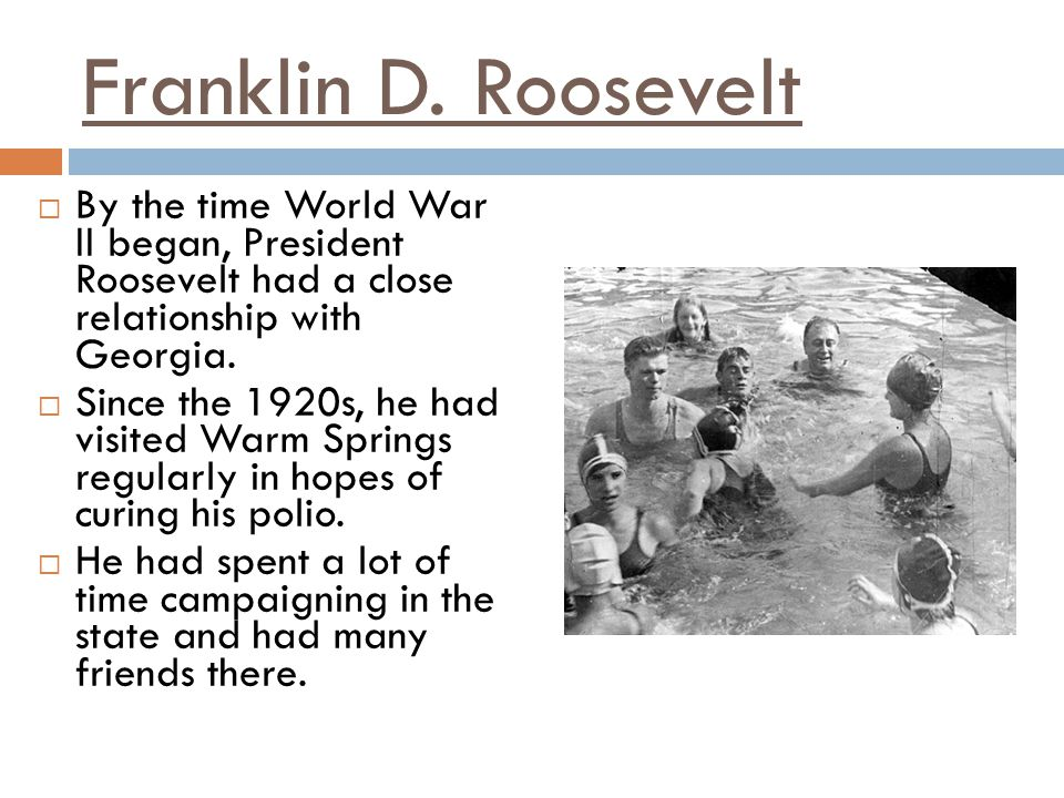 Franklin D. Roosevelt By the time World War II began, President Roosevelt had a close relationship with Georgia.