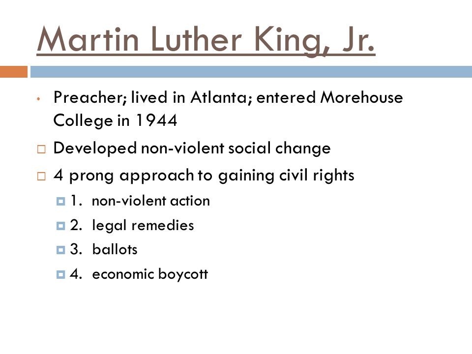 Martin Luther King, Jr. Preacher; lived in Atlanta; entered Morehouse College in 1944. Developed non-violent social change.