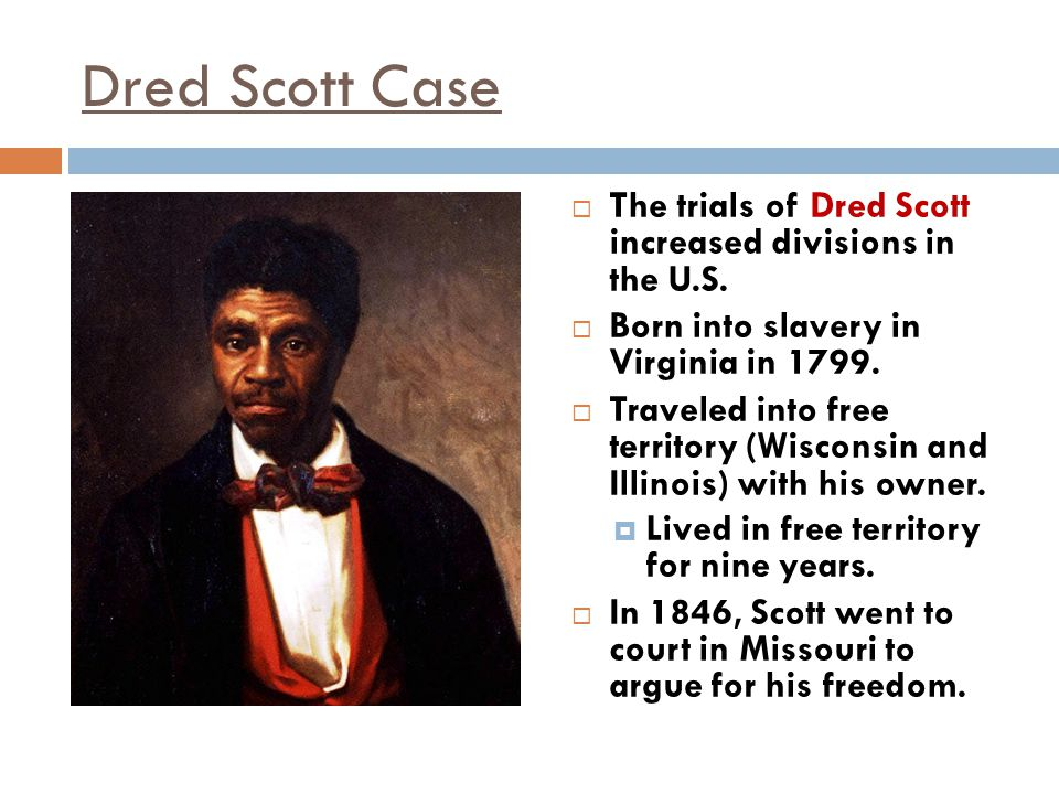 Dred Scott Case The trials of Dred Scott increased divisions in the U.S. Born into slavery in Virginia in 1799.