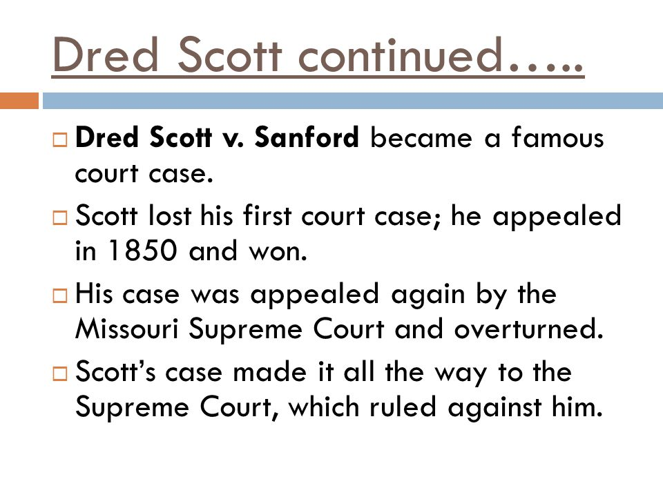 Dred Scott continued….. Dred Scott v. Sanford became a famous court case. Scott lost his first court case; he appealed in 1850 and won.