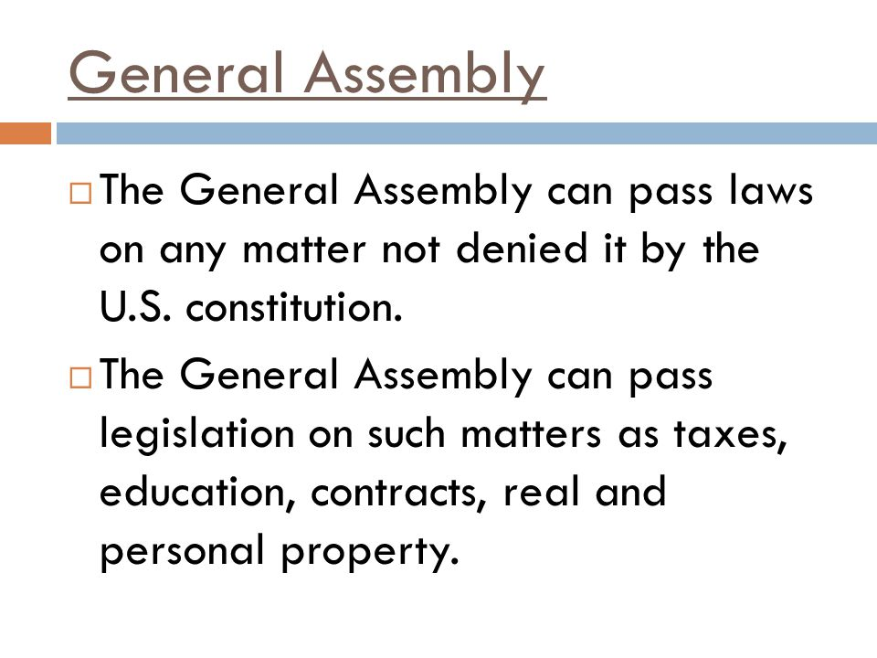 General Assembly The General Assembly can pass laws on any matter not denied it by the U.S. constitution.