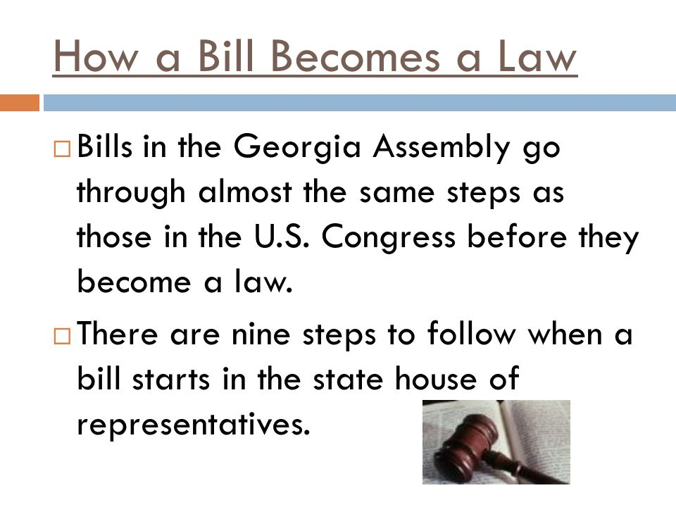 How a Bill Becomes a Law Bills in the Georgia Assembly go through almost the same steps as those in the U.S. Congress before they become a law.