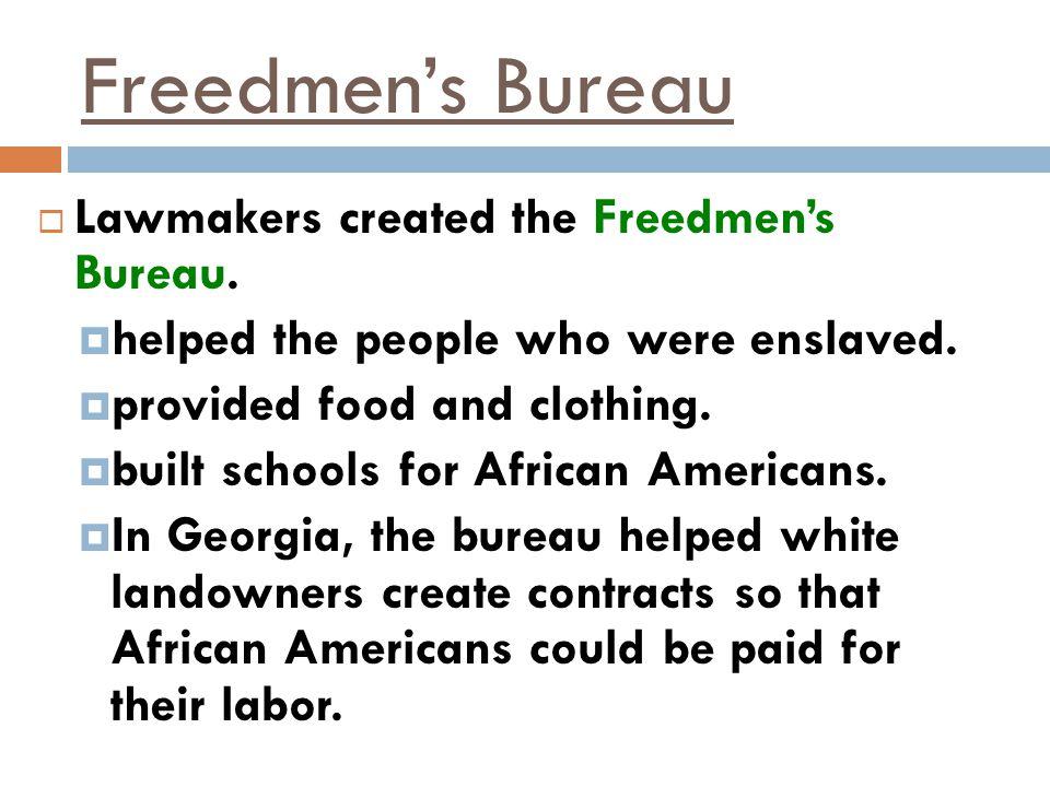 Freedmen's Bureau Lawmakers created the Freedmen's Bureau.