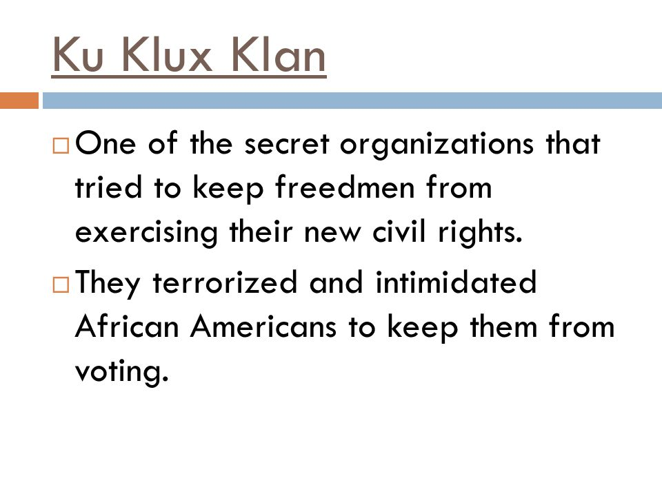 Ku Klux Klan One of the secret organizations that tried to keep freedmen from exercising their new civil rights.