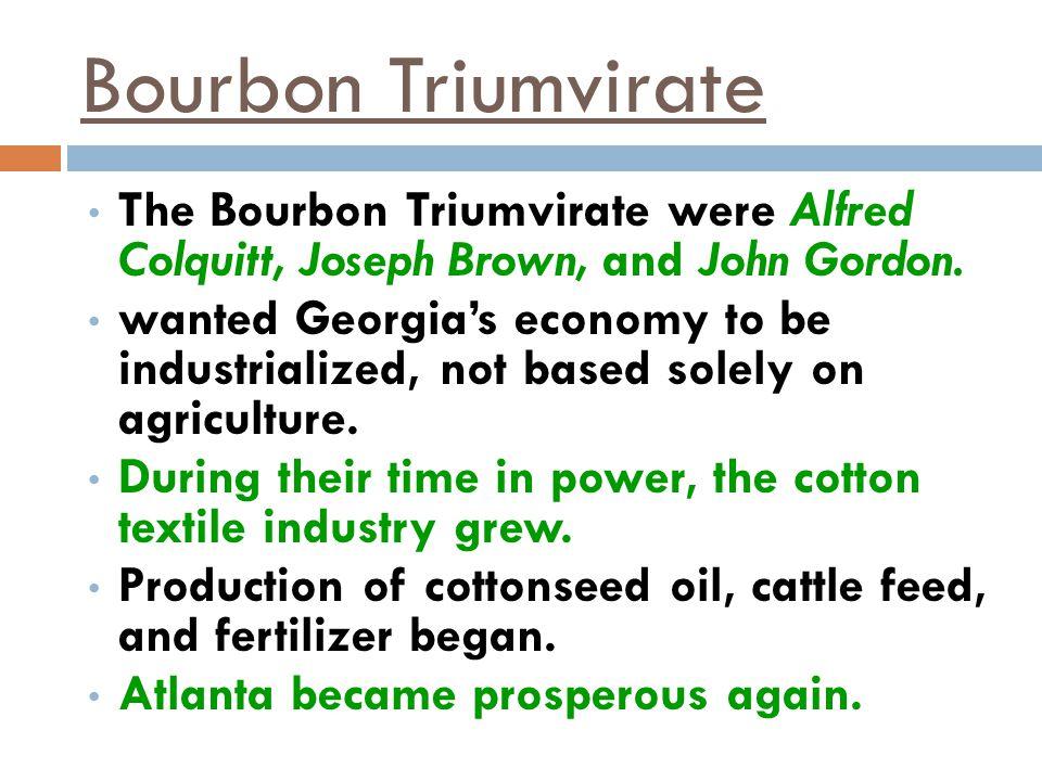 Bourbon Triumvirate The Bourbon Triumvirate were Alfred Colquitt, Joseph Brown, and John Gordon.