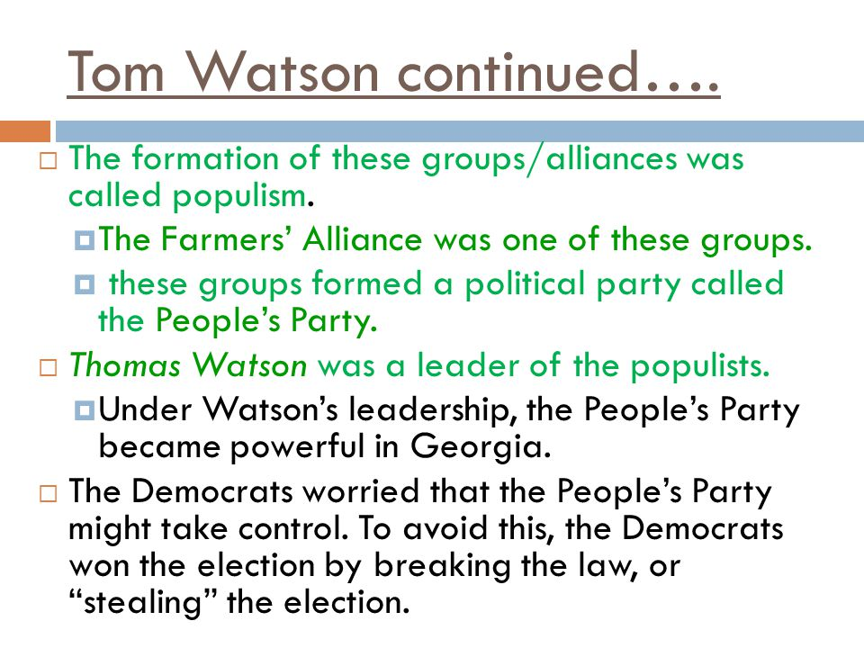 Tom Watson continued…. The formation of these groups/alliances was called populism. The Farmers' Alliance was one of these groups.