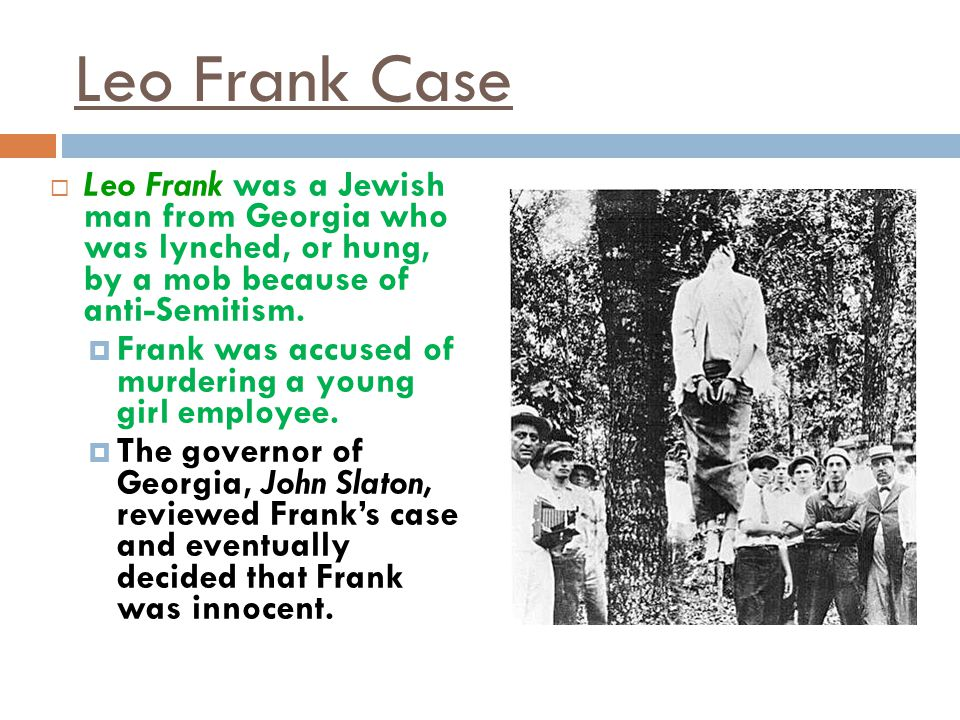 Leo Frank Case Leo Frank was a Jewish man from Georgia who was lynched, or hung, by a mob because of anti-Semitism.