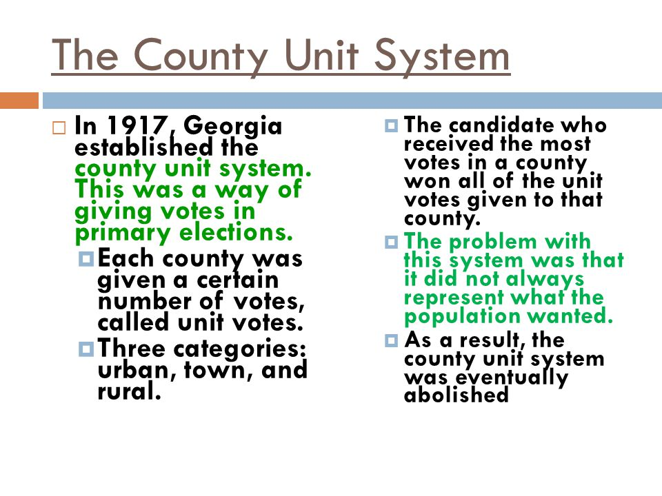 The County Unit System In 1917, Georgia established the county unit system. This was a way of giving votes in primary elections.