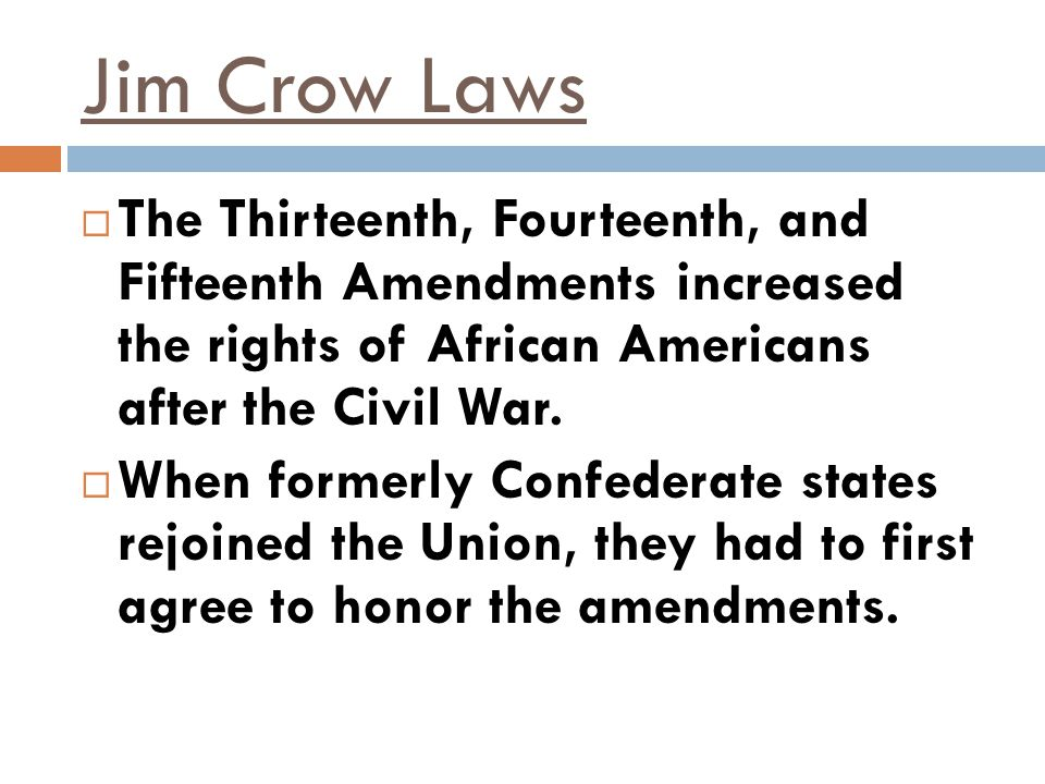 Jim Crow Laws The Thirteenth, Fourteenth, and Fifteenth Amendments increased the rights of African Americans after the Civil War.