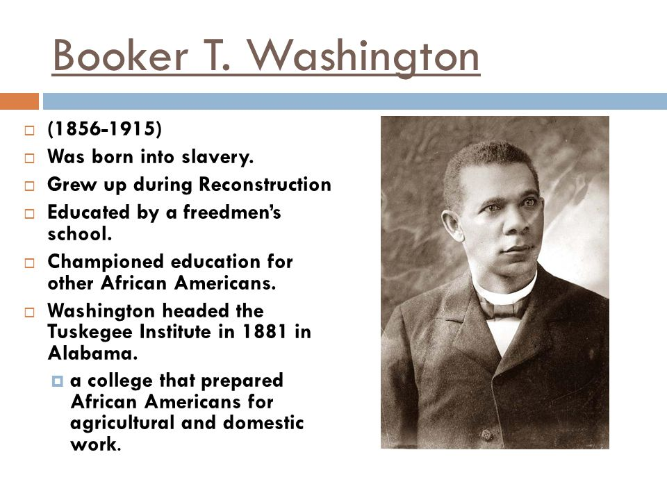 Booker T. Washington (1856-1915) Was born into slavery.