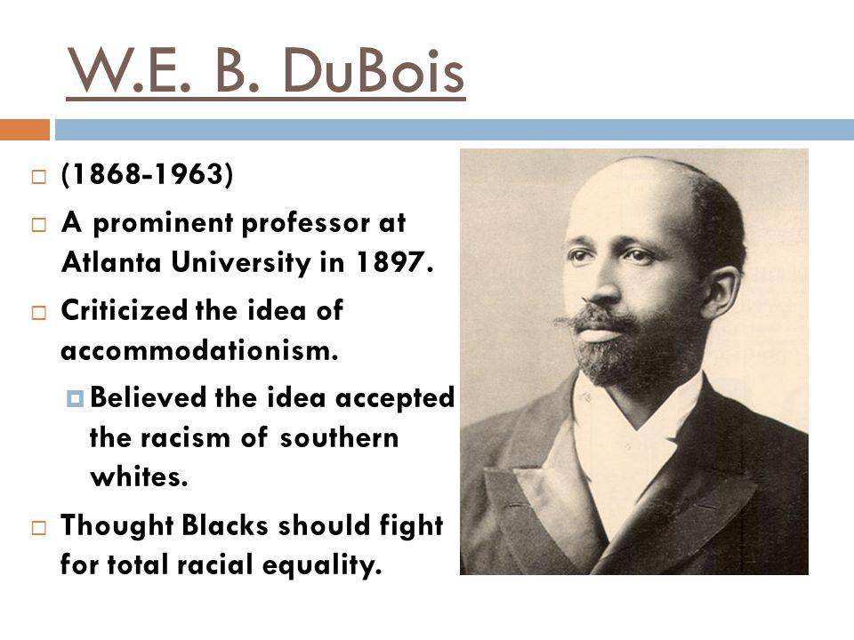 W.E. B. DuBois (1868-1963) A prominent professor at Atlanta University in 1897. Criticized the idea of accommodationism.