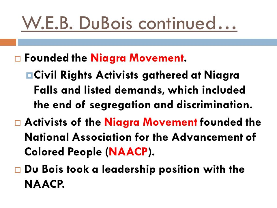 W.E.B. DuBois continued… Founded the Niagra Movement.
