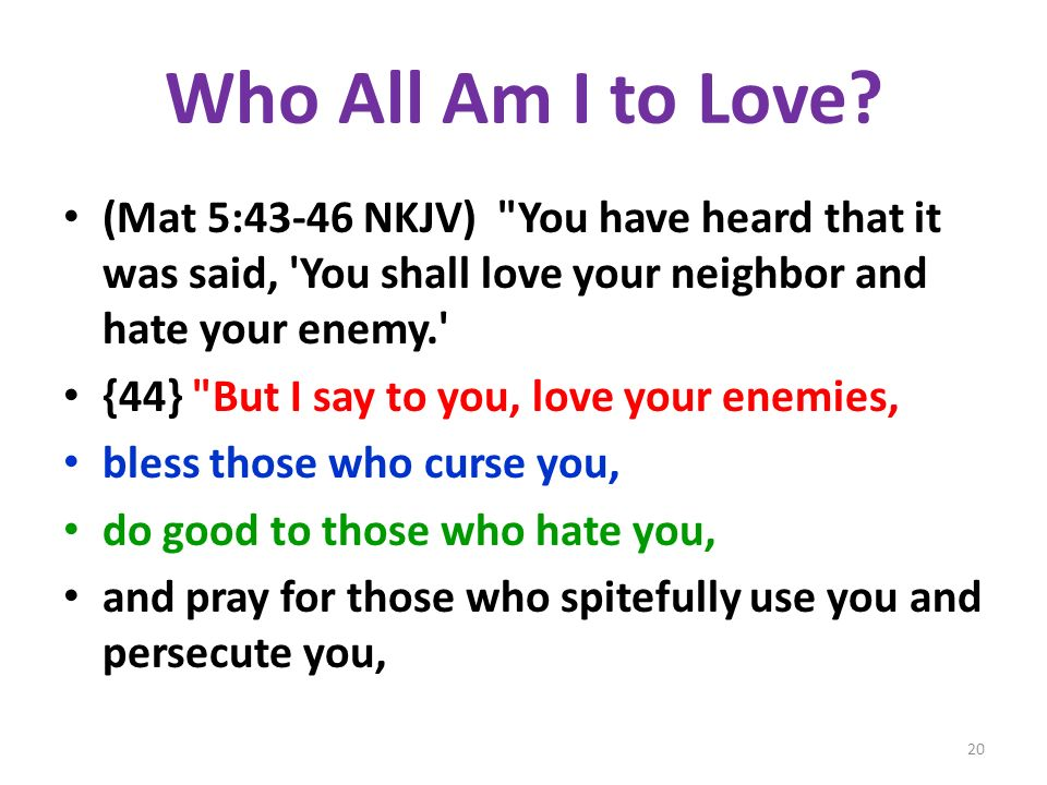 Who All Am I to Love (Mat 5:43-46 NKJV) You have heard that it was said, You shall love your neighbor and hate your enemy.