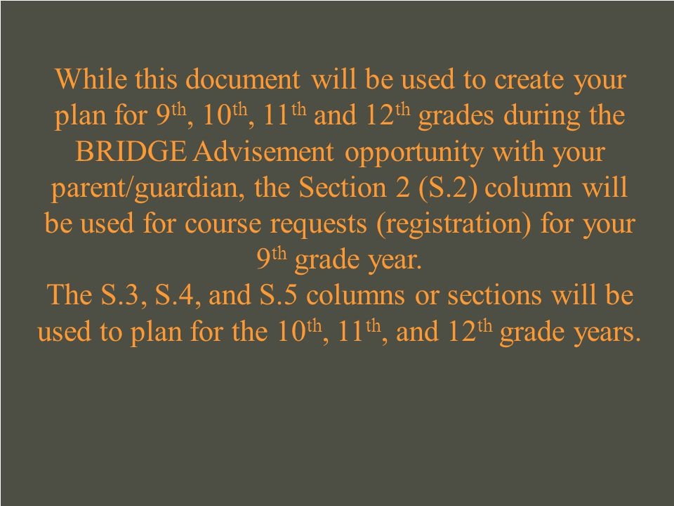 While this document will be used to create your plan for 9th, 10th, 11th and 12th grades during the BRIDGE Advisement opportunity with your parent/guardian, the Section 2 (S.2) column will be used for course requests (registration) for your 9th grade year.