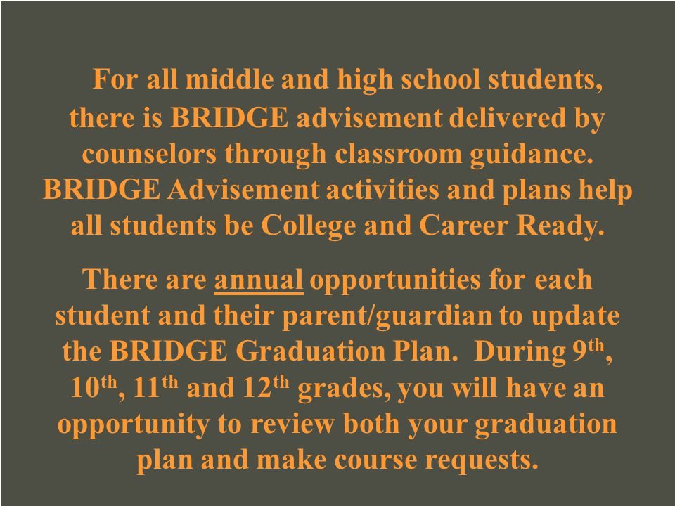 For all middle and high school students, there is BRIDGE advisement delivered by counselors through classroom guidance. BRIDGE Advisement activities and plans help all students be College and Career Ready.