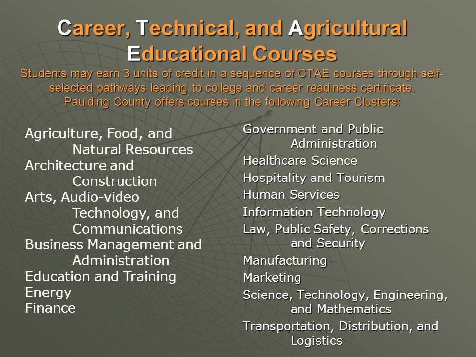 Career, Technical, and Agricultural Educational Courses Students may earn 3 units of credit in a sequence of CTAE courses through self-selected pathways leading to college and career readiness certificate. Paulding County offers courses in the following Career Clusters: