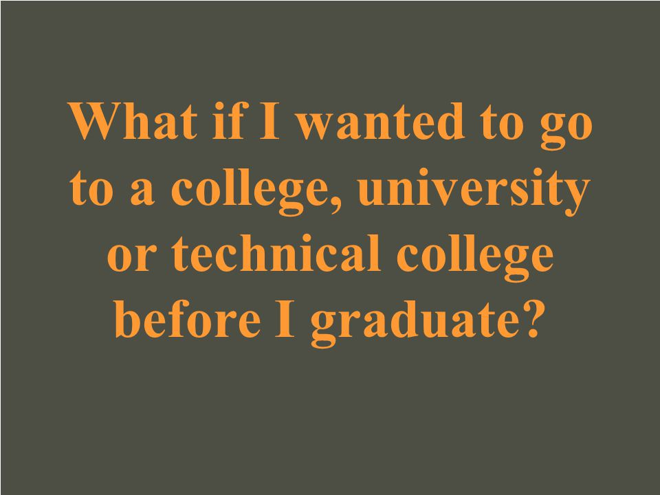 What if I wanted to go to a college, university or technical college before I graduate