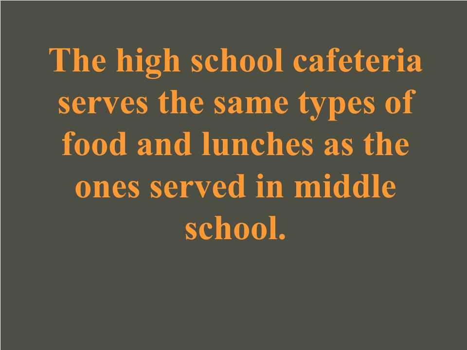 The high school cafeteria serves the same types of food and lunches as the ones served in middle school.