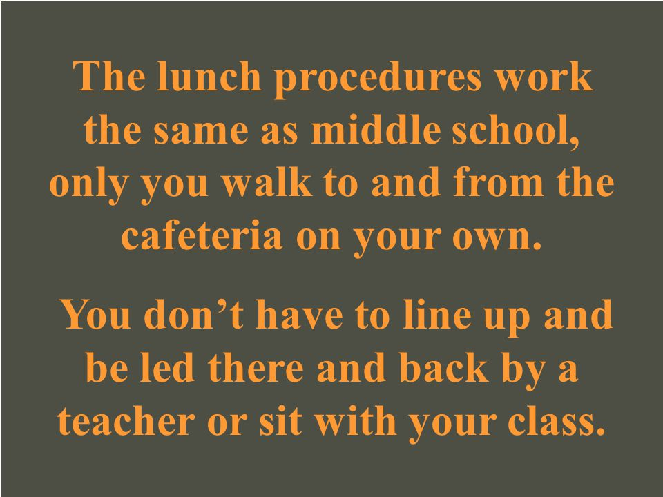 The lunch procedures work the same as middle school, only you walk to and from the cafeteria on your own.
