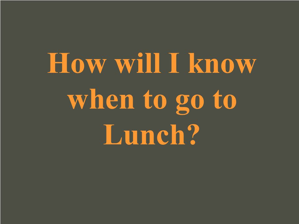 How will I know when to go to Lunch