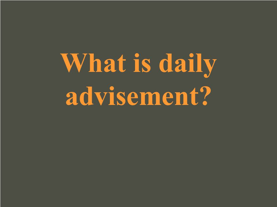 What is daily advisement