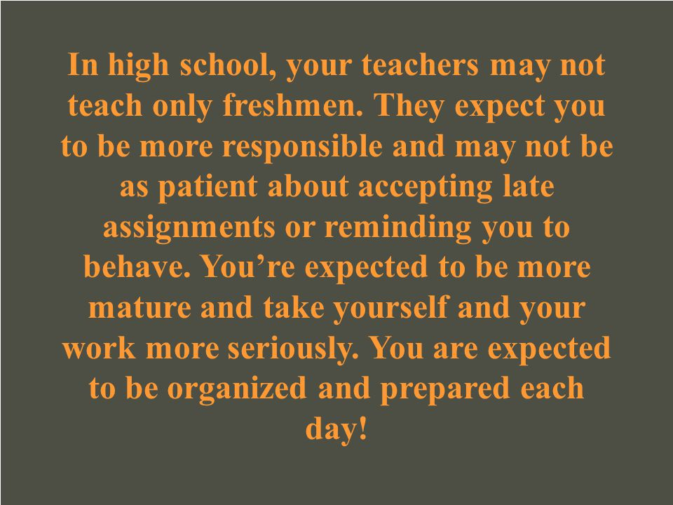 In high school, your teachers may not teach only freshmen