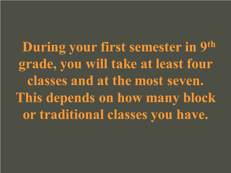 During your first semester in 9th grade, you will take at least four classes and at the most seven.