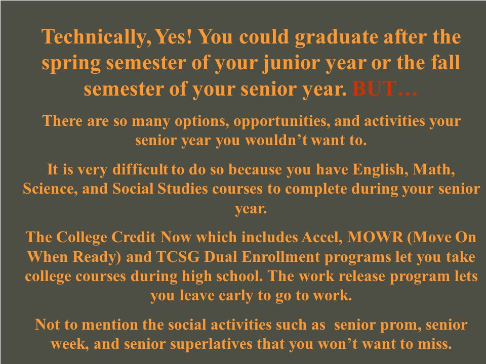 Technically, Yes! You could graduate after the spring semester of your junior year or the fall semester of your senior year. BUT…