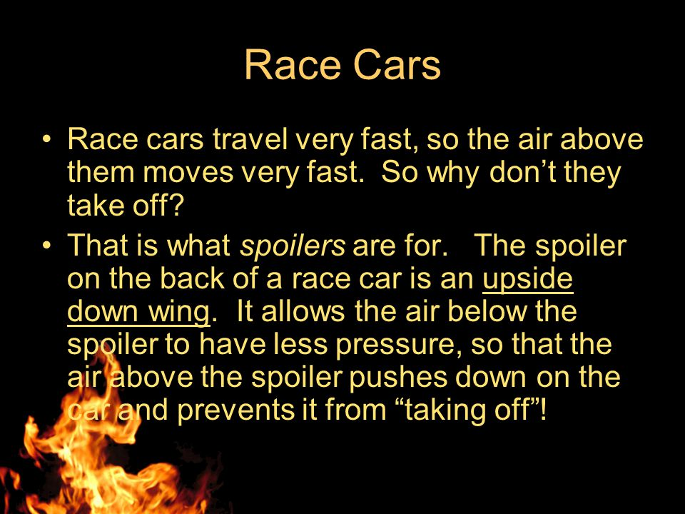 Race Cars Race cars travel very fast, so the air above them moves very fast. So why don't they take off